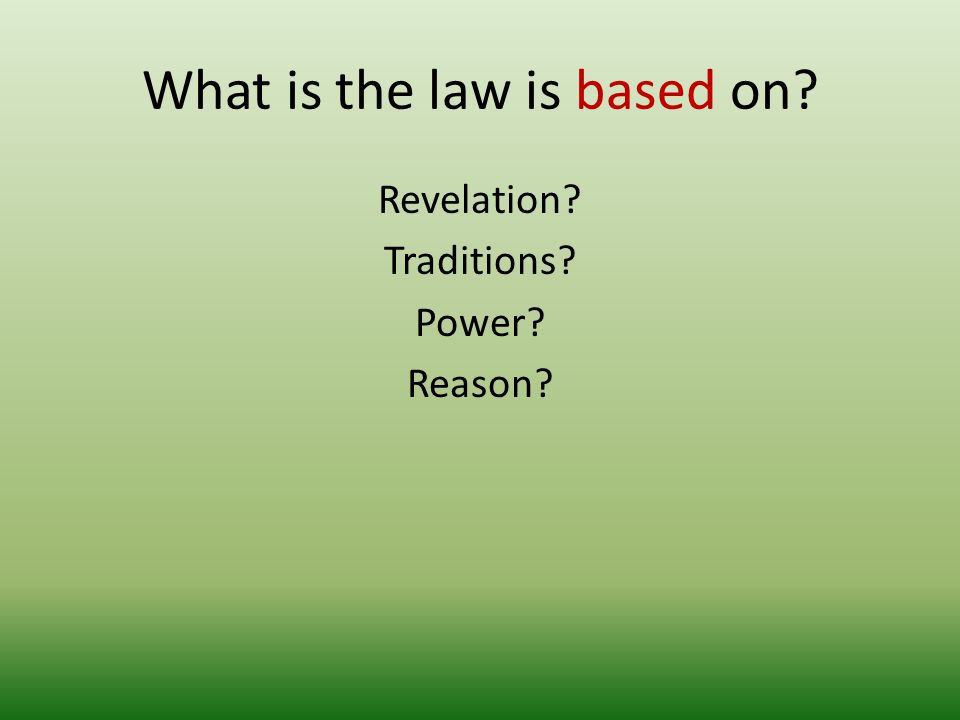 What is the law is based on? Revelation? Traditions? Power? Reason?