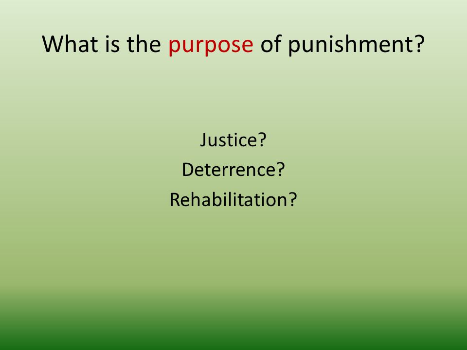 What is the purpose of punishment? Justice? Deterrence? Rehabilitation?