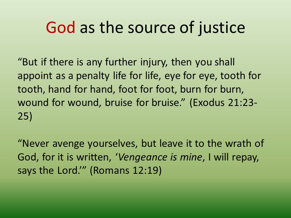 God as the source of justice But if there is any further injury, then you shall appoint as a penalty life for life, eye for eye, tooth for tooth, hand for hand, foot for foot, burn for burn, wound for wound, bruise for bruise.