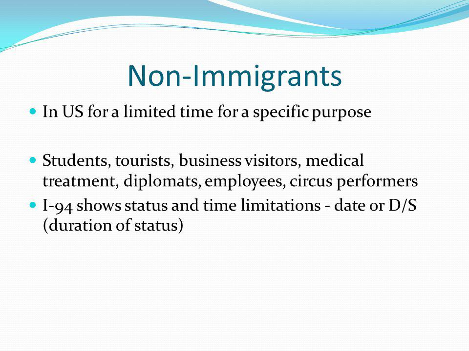 Non-Immigrants In US for a limited time for a specific purpose Students, tourists, business visitors, medical treatment, diplomats, employees, circus performers I-94 shows status and time limitations - date or D/S (duration of status)