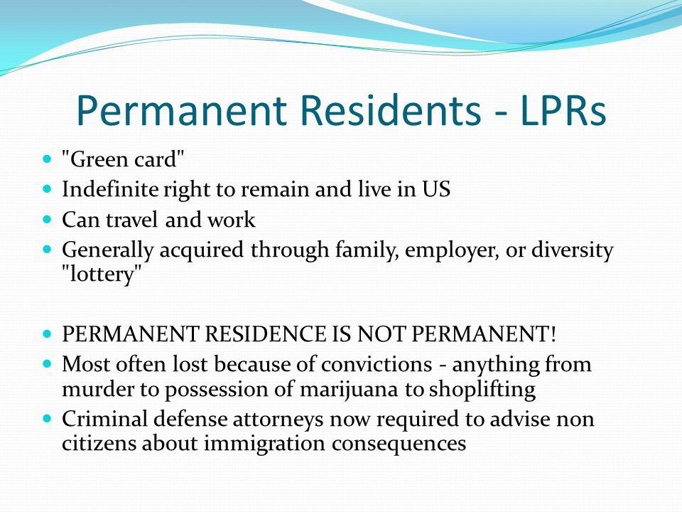 Permanent Residents - LPRs Green card Indefinite right to remain and live in US Can travel and work Generally acquired through family, employer, or diversity lottery PERMANENT RESIDENCE IS NOT PERMANENT.
