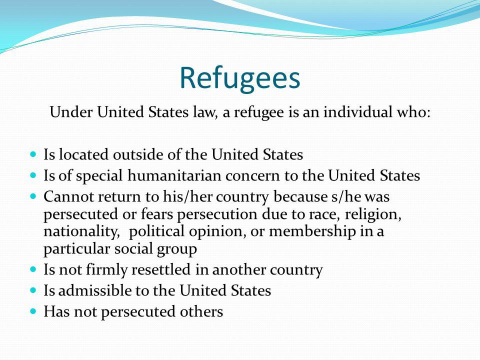Refugees Under United States law, a refugee is an individual who: Is located outside of the United States Is of special humanitarian concern to the United States Cannot return to his/her country because s/he was persecuted or fears persecution due to race, religion, nationality, political opinion, or membership in a particular social group Is not firmly resettled in another country Is admissible to the United States Has not persecuted others