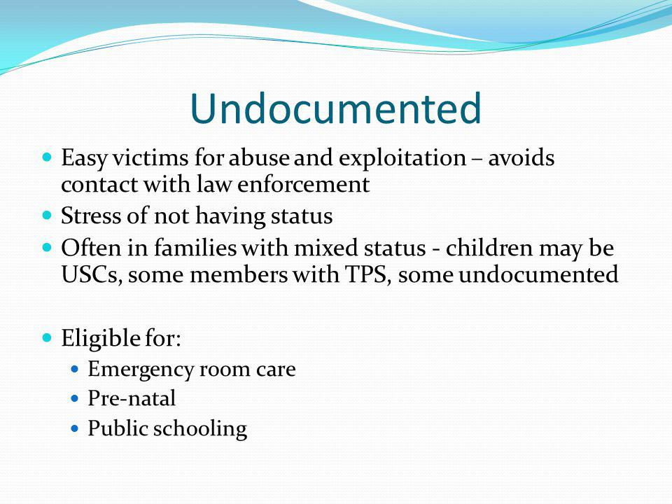Undocumented Easy victims for abuse and exploitation – avoids contact with law enforcement Stress of not having status Often in families with mixed status - children may be USCs, some members with TPS, some undocumented Eligible for: Emergency room care Pre-natal Public schooling