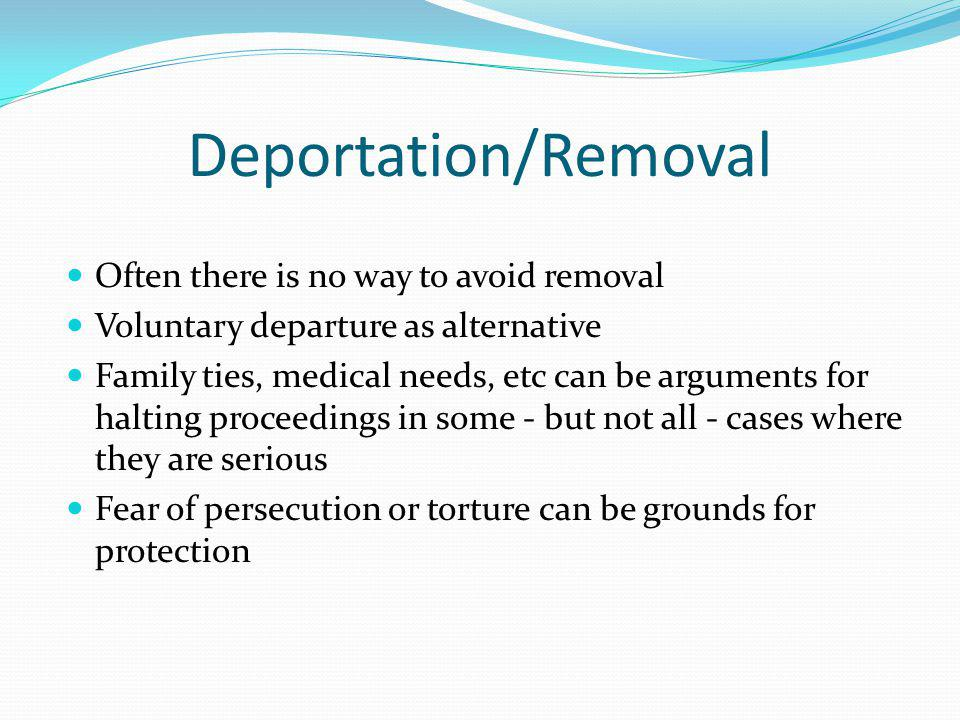 Deportation/Removal Often there is no way to avoid removal Voluntary departure as alternative Family ties, medical needs, etc can be arguments for halting proceedings in some - but not all - cases where they are serious Fear of persecution or torture can be grounds for protection