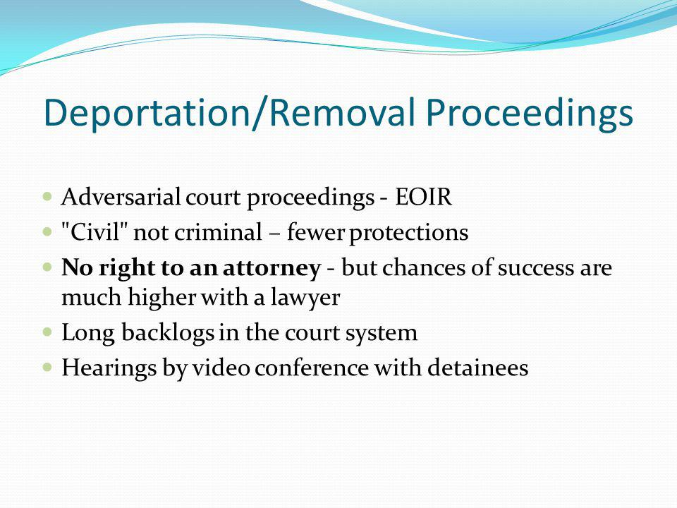 Deportation/Removal Proceedings Adversarial court proceedings - EOIR Civil not criminal – fewer protections No right to an attorney - but chances of success are much higher with a lawyer Long backlogs in the court system Hearings by video conference with detainees