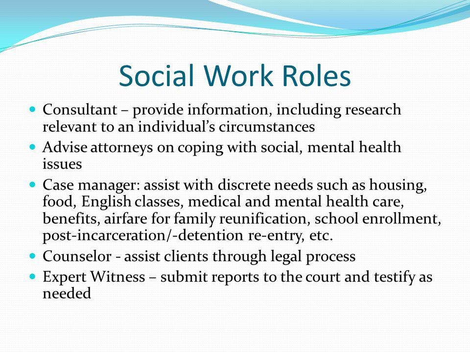 Social Work Roles Consultant – provide information, including research relevant to an individuals circumstances Advise attorneys on coping with social, mental health issues Case manager: assist with discrete needs such as housing, food, English classes, medical and mental health care, benefits, airfare for family reunification, school enrollment, post-incarceration/-detention re-entry, etc.