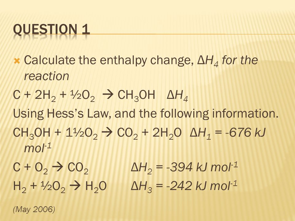 Calculate the enthalpy change, ΔH 4 for the reaction C + 2H 2 + ½O 2 CH 3 OH ΔH 4 Using Hesss Law, and the following information. CH 3 OH + 1½O 2 CO 2