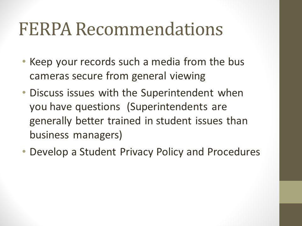 FERPA Recommendations Keep your records such a media from the bus cameras secure from general viewing Discuss issues with the Superintendent when you have questions (Superintendents are generally better trained in student issues than business managers) Develop a Student Privacy Policy and Procedures