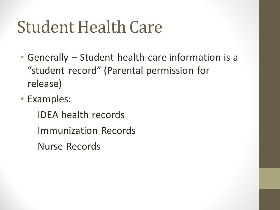 Student Health Care Generally – Student health care information is a student record (Parental permission for release) Examples: IDEA health records Immunization Records Nurse Records