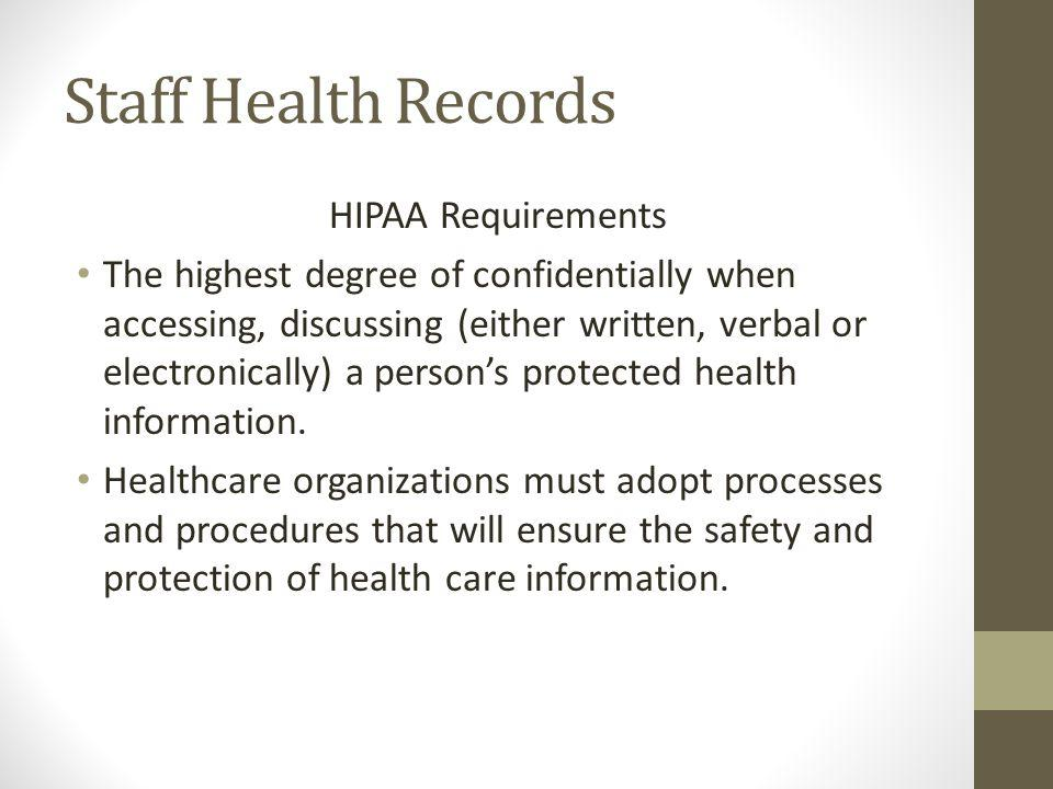 Staff Health Records HIPAA Requirements The highest degree of confidentially when accessing, discussing (either written, verbal or electronically) a persons protected health information.
