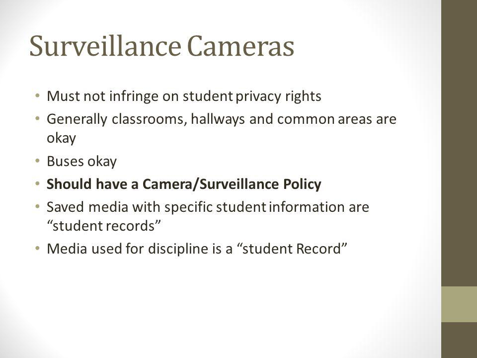 Surveillance Cameras Must not infringe on student privacy rights Generally classrooms, hallways and common areas are okay Buses okay Should have a Camera/Surveillance Policy Saved media with specific student information are student records Media used for discipline is a student Record