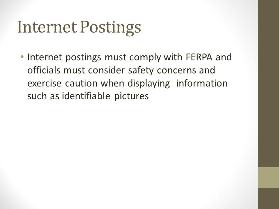Internet Postings Internet postings must comply with FERPA and officials must consider safety concerns and exercise caution when displaying information such as identifiable pictures