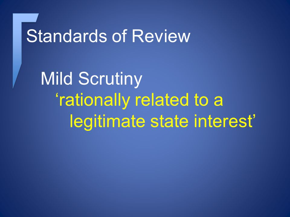 Standards of Review Mild Scrutiny rationally related to a legitimate state interest