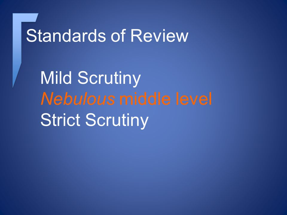 Standards of Review Mild Scrutiny Nebulous middle level Strict Scrutiny