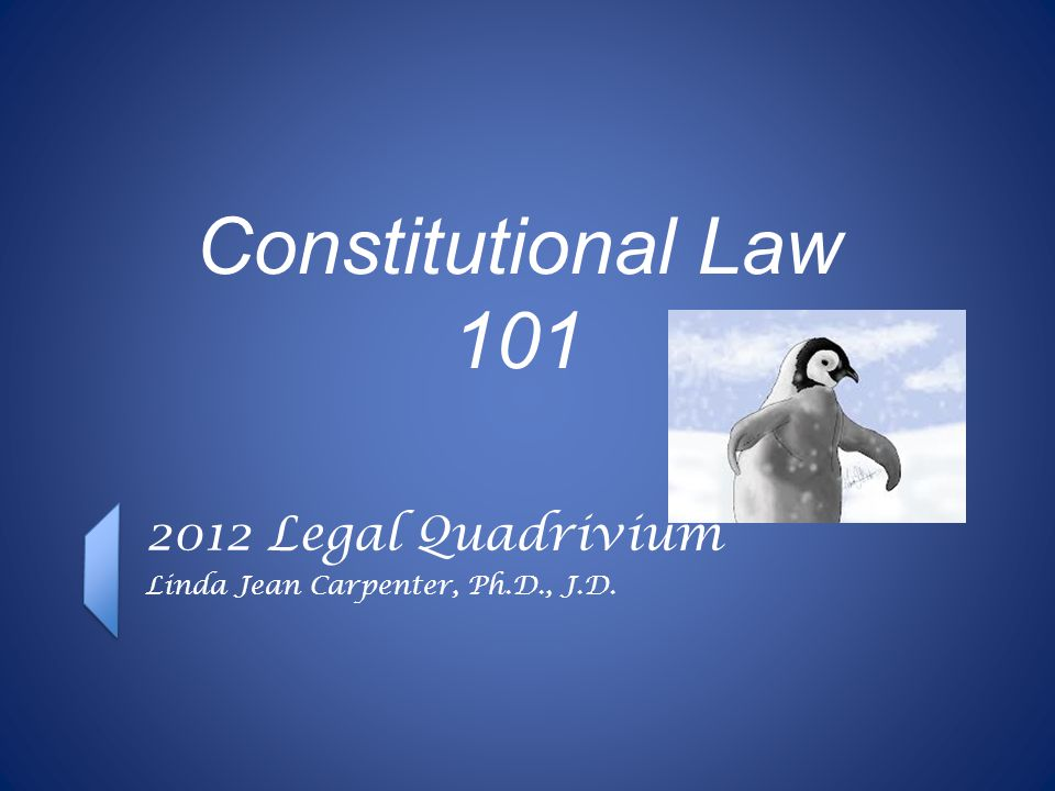 Constitutional Law 101 2012 Legal Quadrivium Linda Jean Carpenter, Ph.D., J.D.