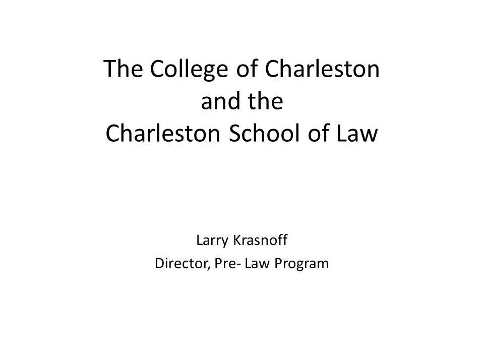 The College of Charleston and the Charleston School of Law Larry Krasnoff Director, Pre- Law Program