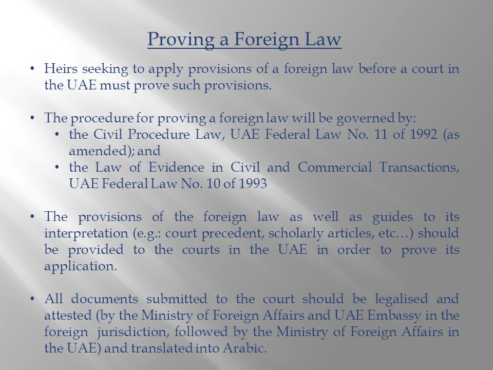 Proving a Foreign Law Heirs seeking to apply provisions of a foreign law before a court in the UAE must prove such provisions. The procedure for provi
