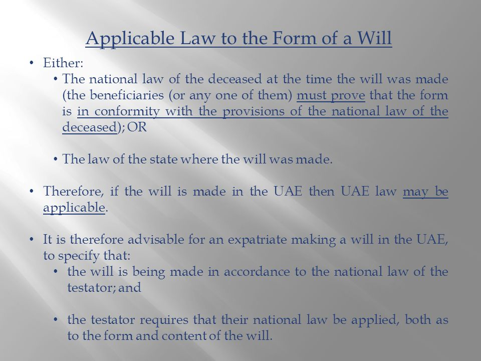 Applicable Law to the Form of a Will Either: The national law of the deceased at the time the will was made (the beneficiaries (or any one of them) must prove that the form is in conformity with the provisions of the national law of the deceased); OR The law of the state where the will was made.