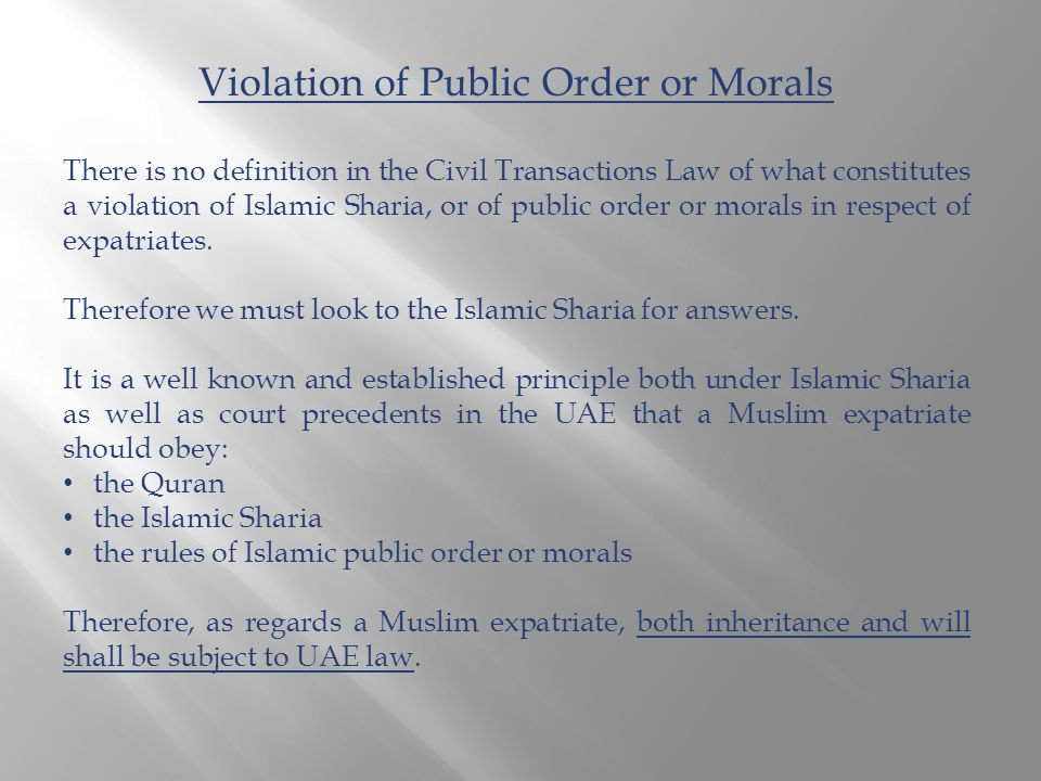 Violation of Public Order or Morals There is no definition in the Civil Transactions Law of what constitutes a violation of Islamic Sharia, or of public order or morals in respect of expatriates.