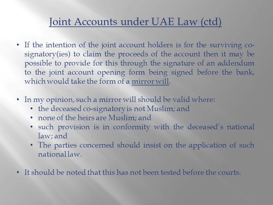 Joint Accounts under UAE Law (ctd) If the intention of the joint account holders is for the surviving co- signatory(ies) to claim the proceeds of the