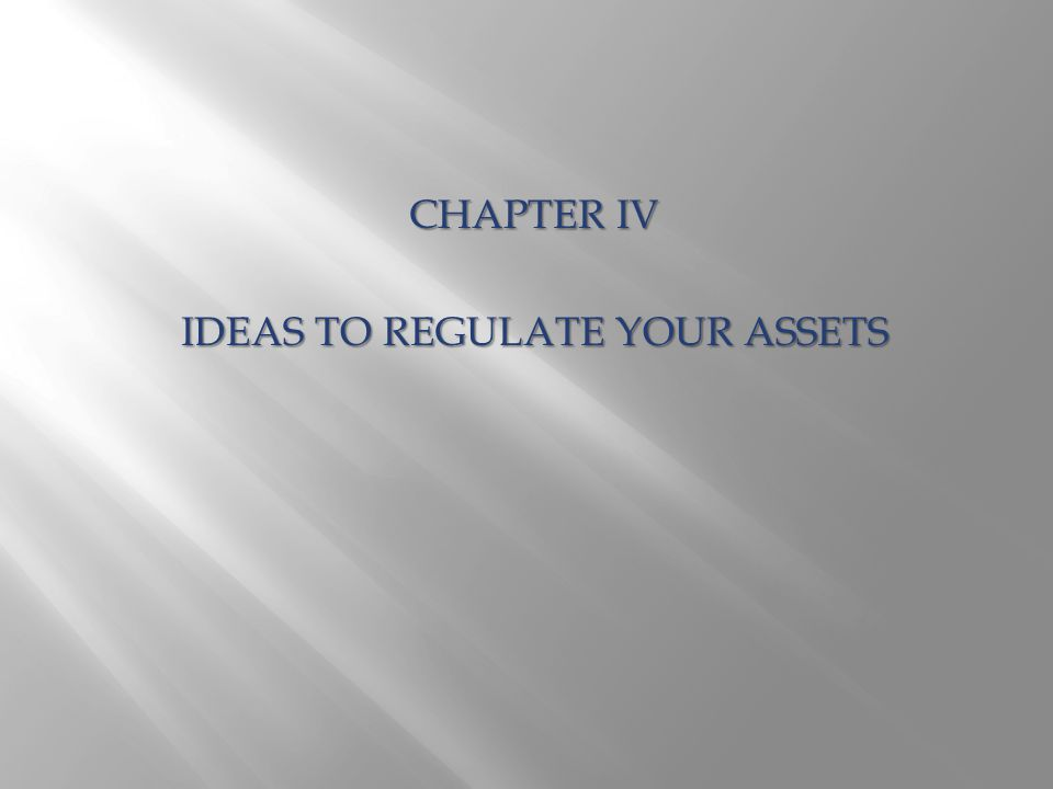 CHAPTER IV IDEAS TO REGULATE YOUR ASSETS