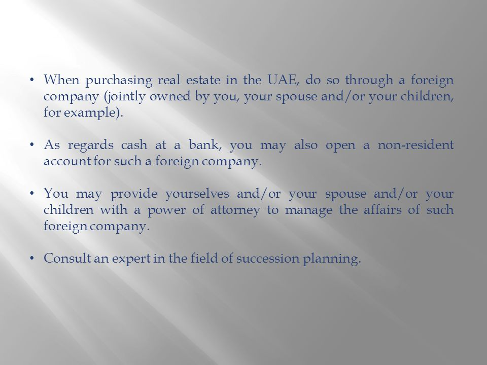 When purchasing real estate in the UAE, do so through a foreign company (jointly owned by you, your spouse and/or your children, for example). As rega