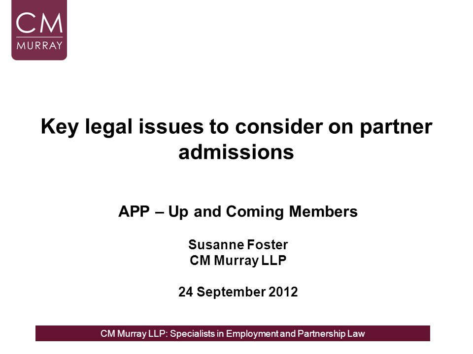 CM Murray LLP: Specialists in Employment and Partnership Law Why status is important A FSP may have employment rights A formal consultation process may need to be followed to exit an FSP for conduct, performance or redundancy reasons An FSPs complaint may need to be dealt with as a grievance Restrictive covenants more likely to be enforceable against genuine partners than employees Ensure FSP are correctly assessed for tax and NI Exiting Partners may raise it to try to improve their negotiating position