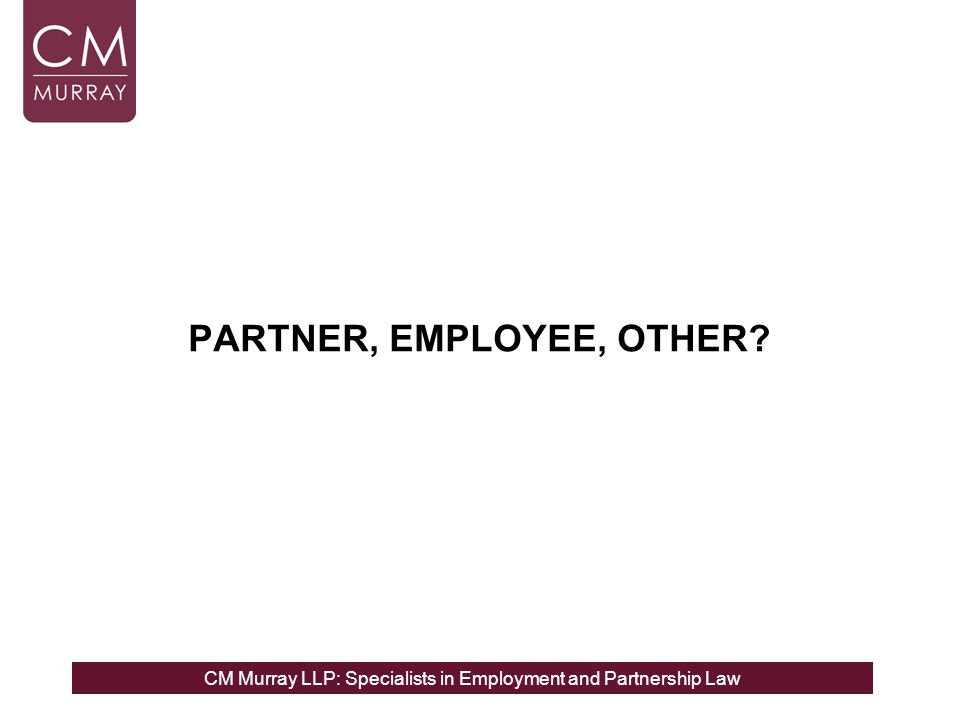 CM Murray LLP: Specialists in Employment and Partnership Law PARTNER, EMPLOYEE, OTHER?
