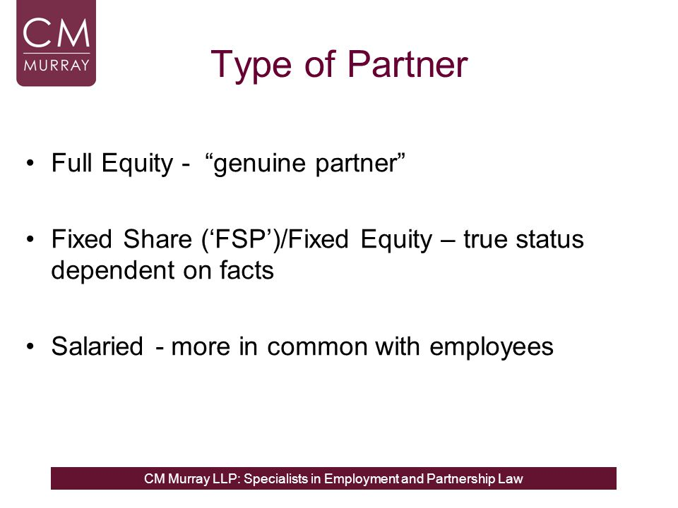 CM Murray LLP: Specialists in Employment and Partnership Law Type of Partner Full Equity - genuine partner Fixed Share (FSP)/Fixed Equity – true status dependent on facts Salaried - more in common with employees