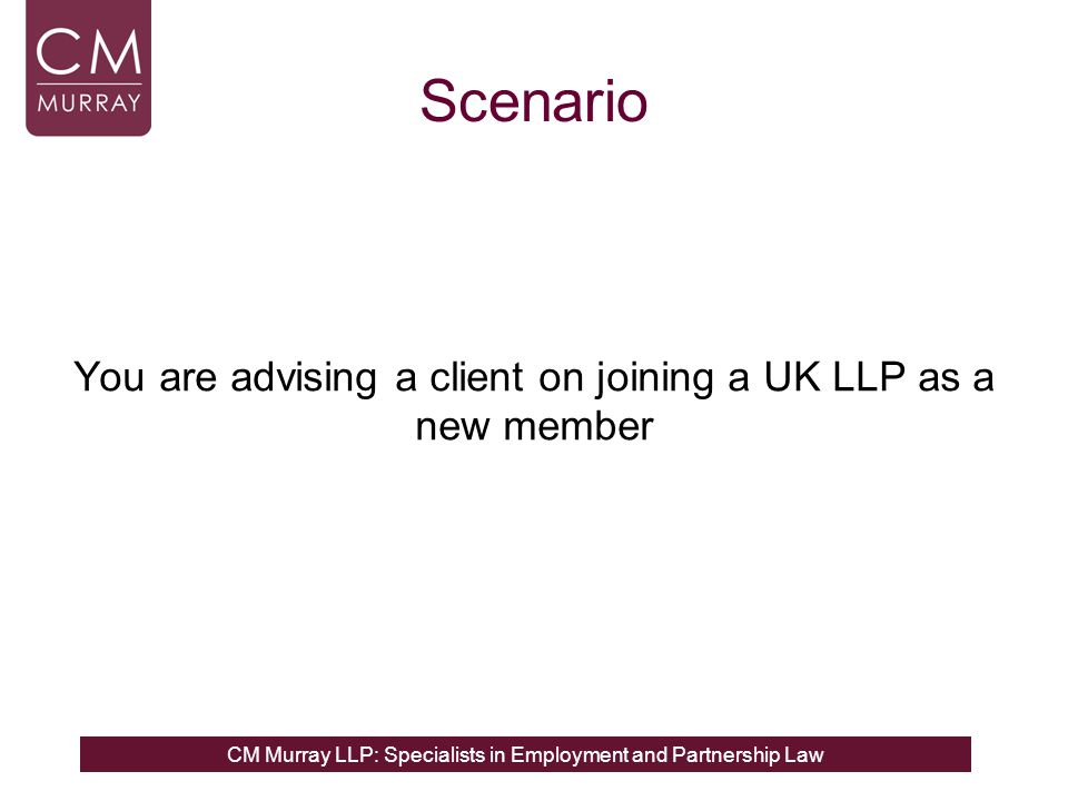CM Murray LLP: Specialists in Employment and Partnership Law Scenario You are advising a client on joining a UK LLP as a new member