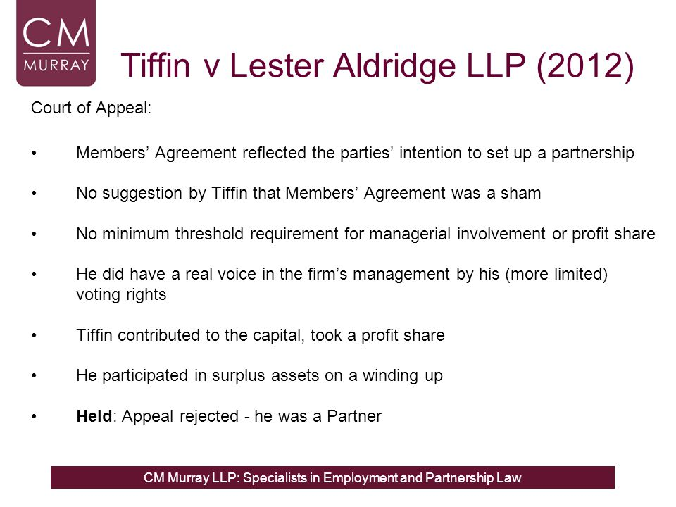 CM Murray LLP: Specialists in Employment and Partnership Law Tiffin v Lester Aldridge LLP (2012) Court of Appeal: Members Agreement reflected the parties intention to set up a partnership No suggestion by Tiffin that Members Agreement was a sham No minimum threshold requirement for managerial involvement or profit share He did have a real voice in the firms management by his (more limited) voting rights Tiffin contributed to the capital, took a profit share He participated in surplus assets on a winding up Held: Appeal rejected - he was a Partner