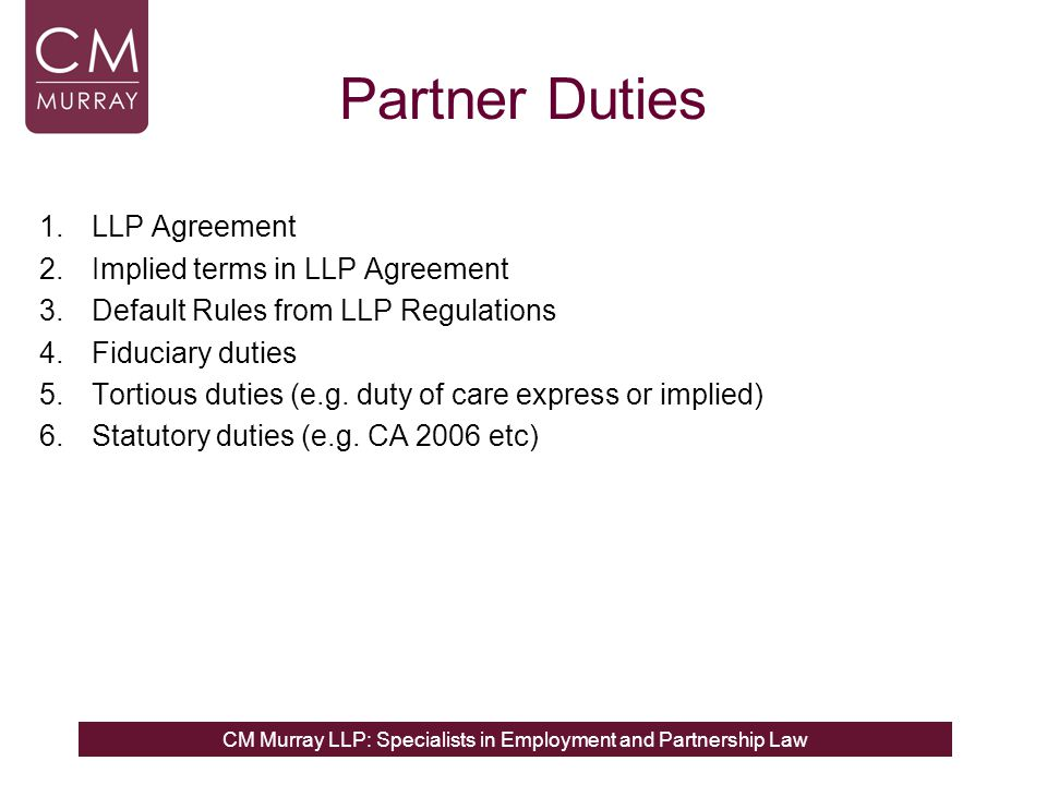 CM Murray LLP: Specialists in Employment and Partnership Law Partner Duties 1.LLP Agreement 2.Implied terms in LLP Agreement 3.Default Rules from LLP Regulations 4.Fiduciary duties 5.Tortious duties (e.g.