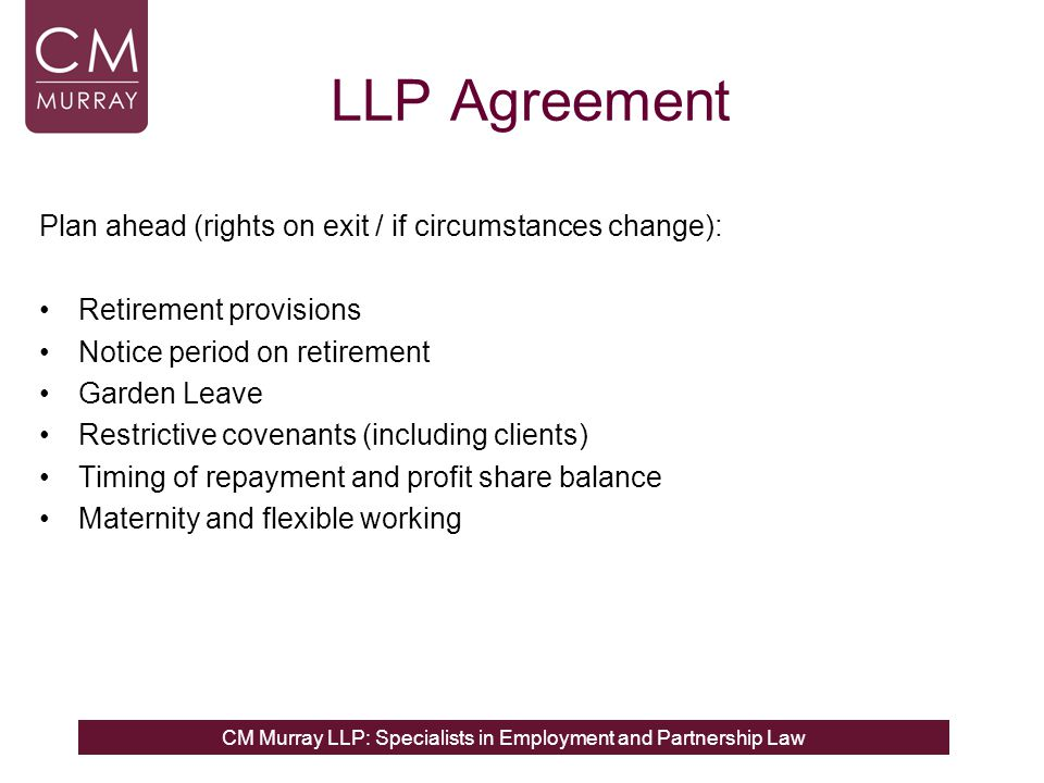 CM Murray LLP: Specialists in Employment and Partnership Law LLP Agreement Plan ahead (rights on exit / if circumstances change): Retirement provisions Notice period on retirement Garden Leave Restrictive covenants (including clients) Timing of repayment and profit share balance Maternity and flexible working