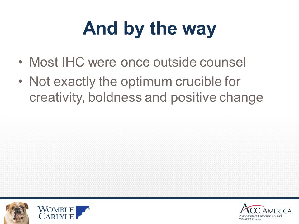 And by the way Most IHC were once outside counsel Not exactly the optimum crucible for creativity, boldness and positive change