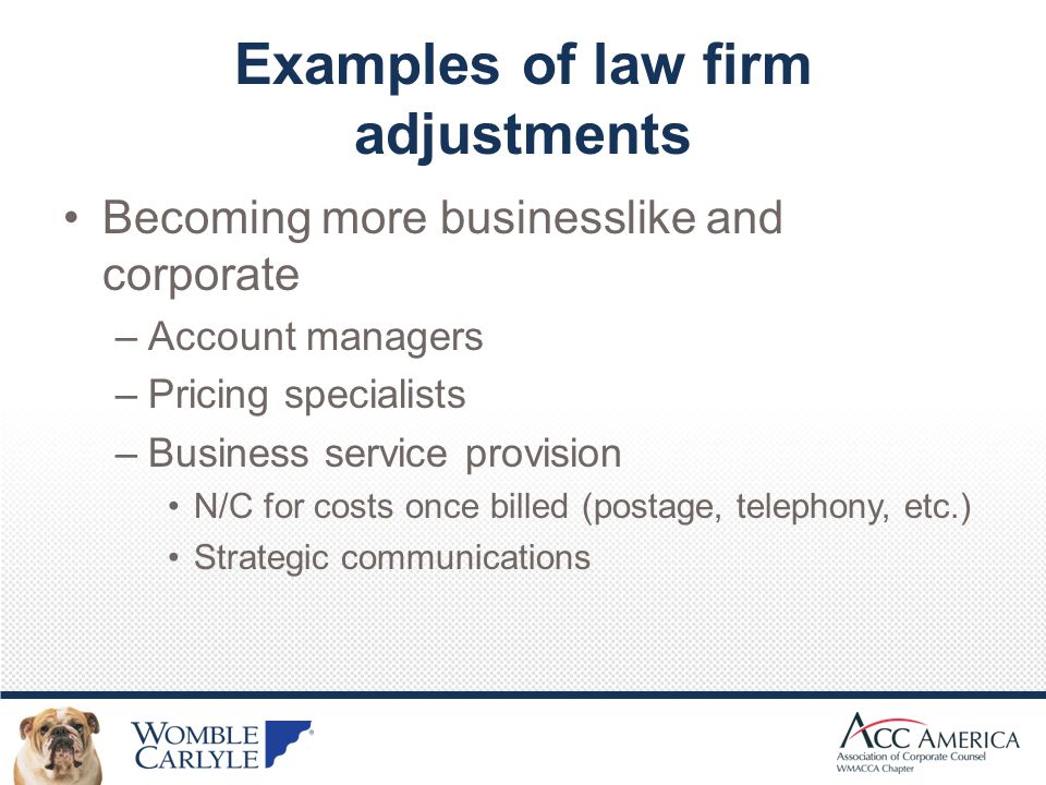 Examples of law firm adjustments Becoming more businesslike and corporate –Account managers –Pricing specialists –Business service provision N/C for costs once billed (postage, telephony, etc.) Strategic communications