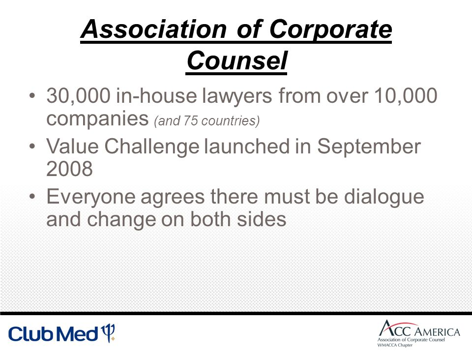 Association of Corporate Counsel 30,000 in-house lawyers from over 10,000 companies (and 75 countries) Value Challenge launched in September 2008 Everyone agrees there must be dialogue and change on both sides