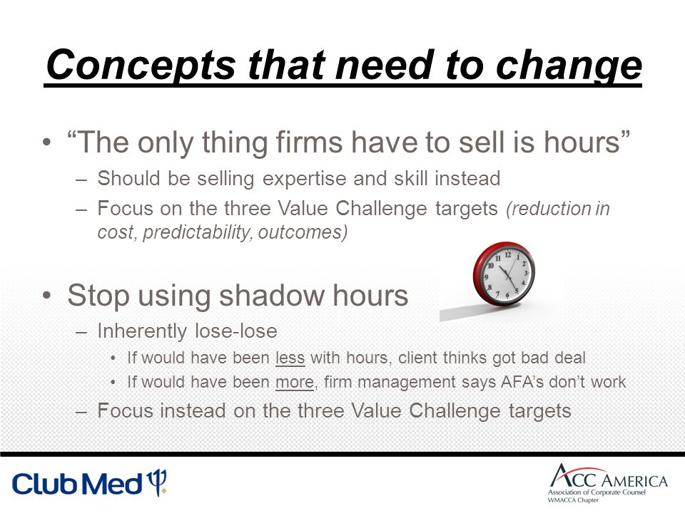 Concepts that need to change The only thing firms have to sell is hours –Should be selling expertise and skill instead –Focus on the three Value Challenge targets (reduction in cost, predictability, outcomes) Stop using shadow hours –Inherently lose-lose If would have been less with hours, client thinks got bad deal If would have been more, firm management says AFAs dont work –Focus instead on the three Value Challenge targets