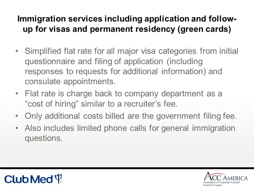 Immigration services including application and follow- up for visas and permanent residency (green cards) Simplified flat rate for all major visa categories from initial questionnaire and filing of application (including responses to requests for additional information) and consulate appointments.