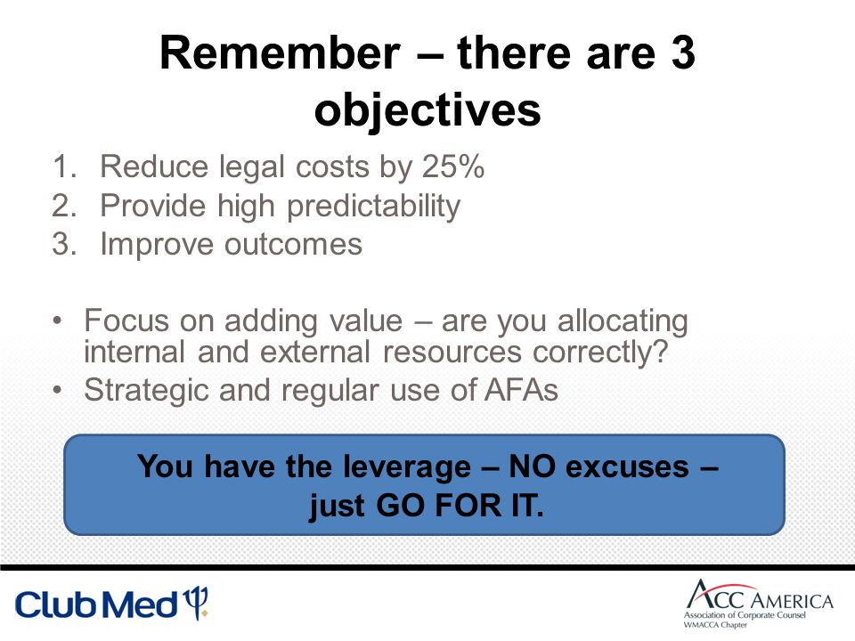Remember – there are 3 objectives 1.Reduce legal costs by 25% 2.Provide high predictability 3.Improve outcomes Focus on adding value – are you allocating internal and external resources correctly.