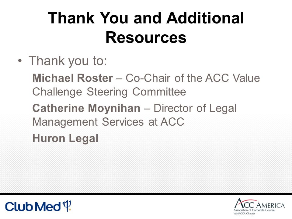 Thank You and Additional Resources Thank you to: Michael Roster – Co-Chair of the ACC Value Challenge Steering Committee Catherine Moynihan – Director of Legal Management Services at ACC Huron Legal