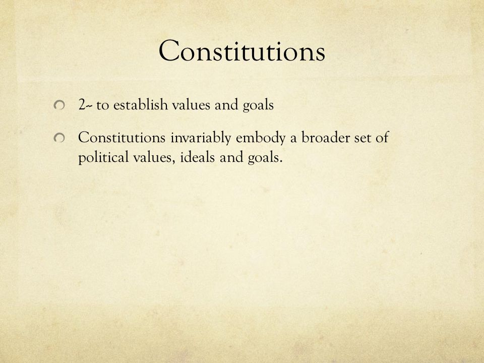 Constitutions 2-- to establish values and goals Constitutions invariably embody a broader set of political values, ideals and goals.