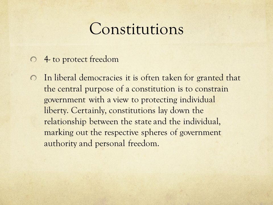 Constitutions 4- to protect freedom In liberal democracies it is often taken for granted that the central purpose of a constitution is to constrain government with a view to protecting individual liberty.