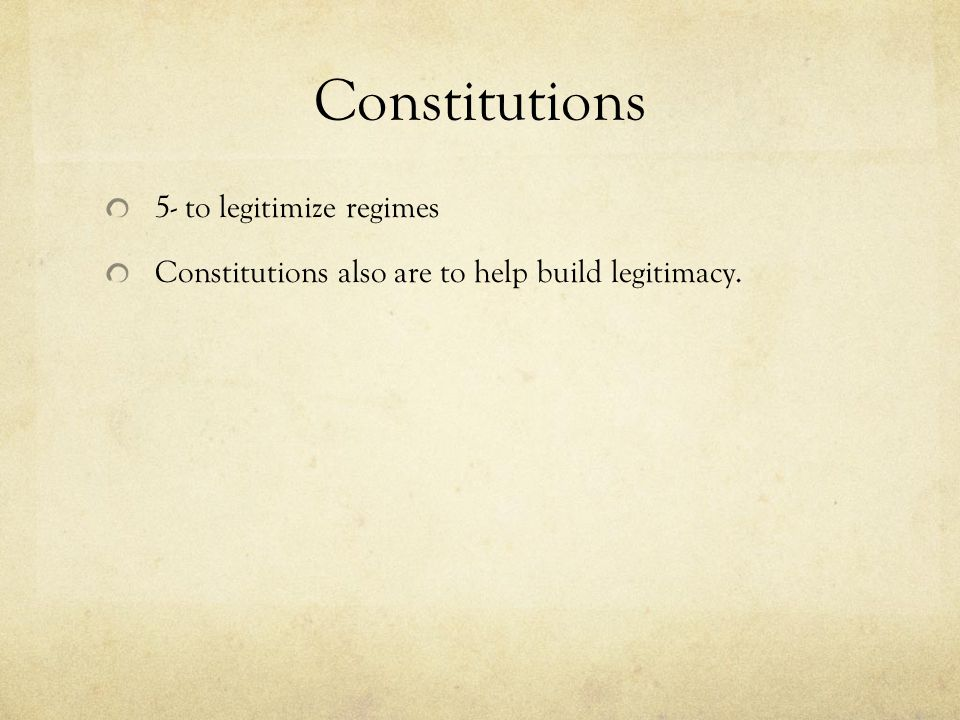 Constitutions 5- to legitimize regimes Constitutions also are to help build legitimacy.