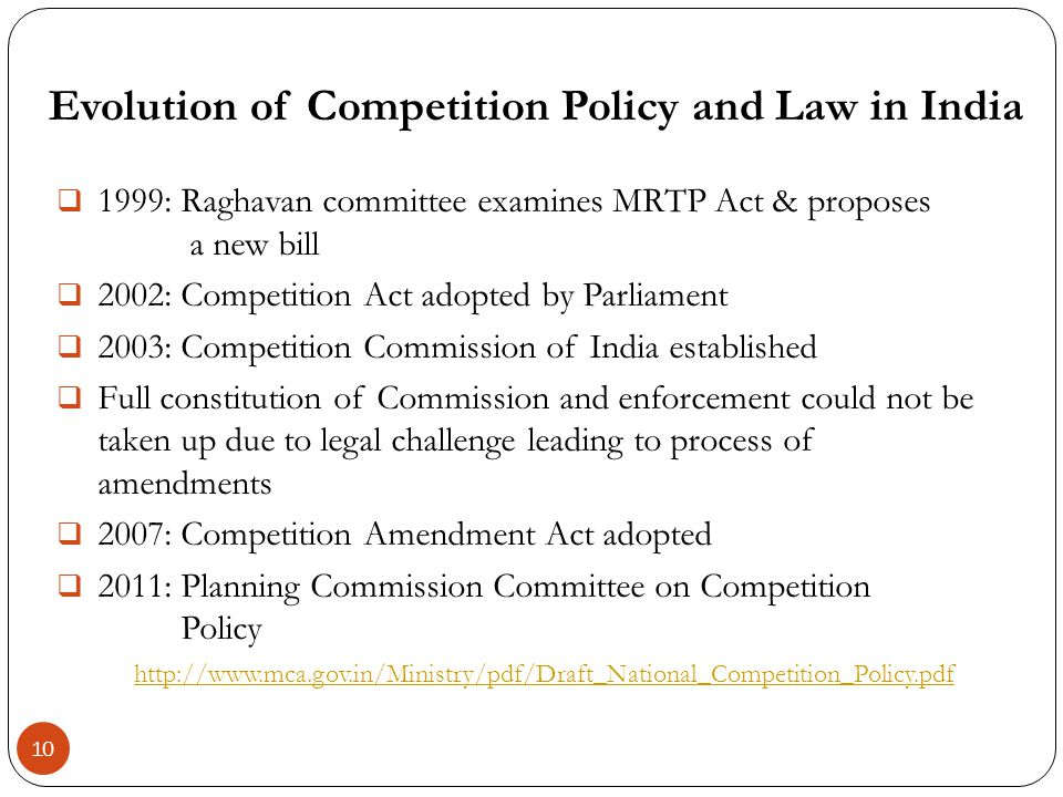 : Raghavan committee examines MRTP Act & proposes a new bill 2002: Competition Act adopted by Parliament 2003: Competition Commission of India established Full constitution of Commission and enforcement could not be taken up due to legal challenge leading to process of amendments 2007: Competition Amendment Act adopted 2011: Planning Commission Committee on Competition Policy   Evolution of Competition Policy and Law in India