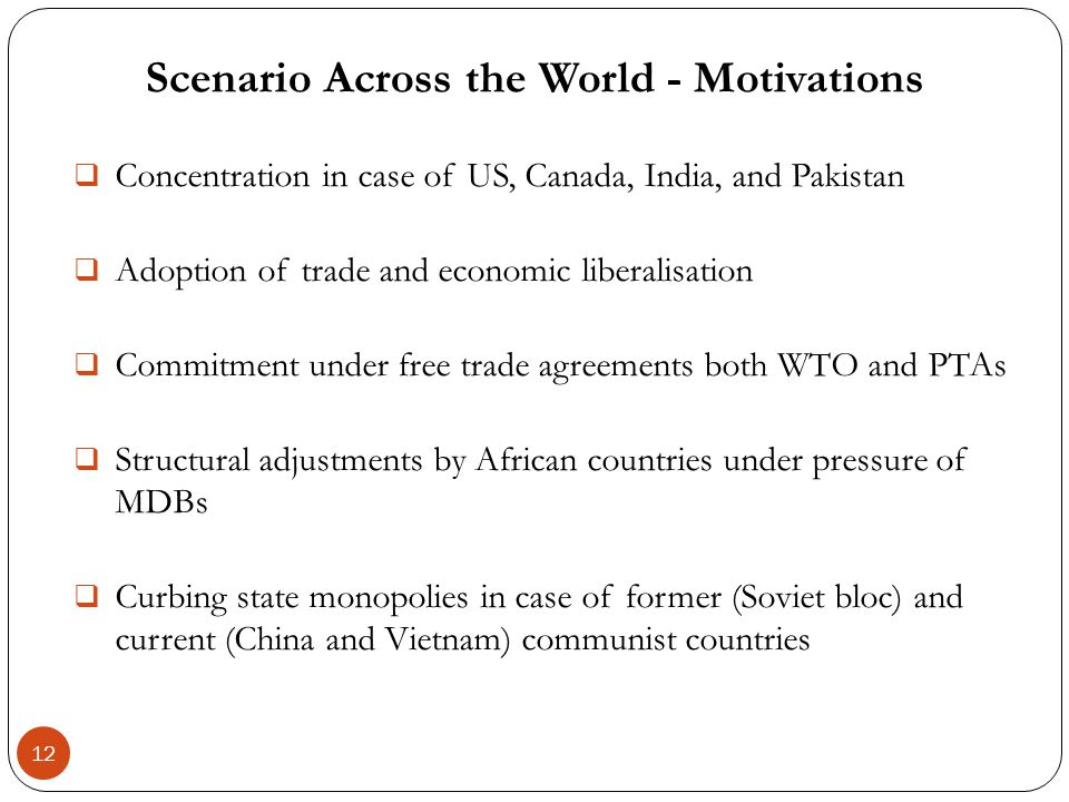 Scenario Across the World - Motivations 12 Concentration in case of US, Canada, India, and Pakistan Adoption of trade and economic liberalisation Comm