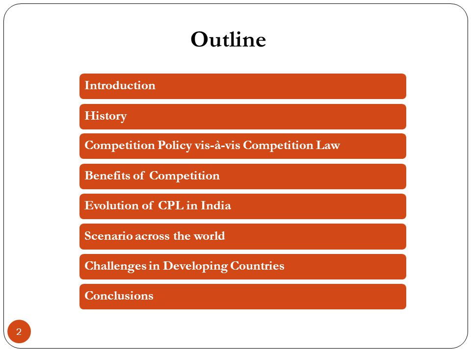 Outline 2 IntroductionHistoryCompetition Policy vis-à-vis Competition LawBenefits of CompetitionEvolution of CPL in IndiaScenario across the worldChallenges in Developing CountriesConclusions