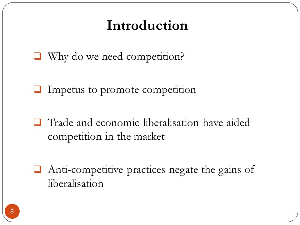 Introduction 3 Why do we need competition? Impetus to promote competition Trade and economic liberalisation have aided competition in the market Anti-