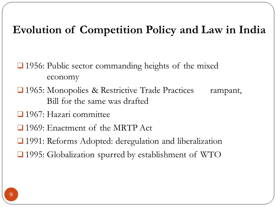 Evolution of Competition Policy and Law in India 9 1956: Public sector commanding heights of the mixed economy 1965: Monopolies & Restrictive Trade Pr