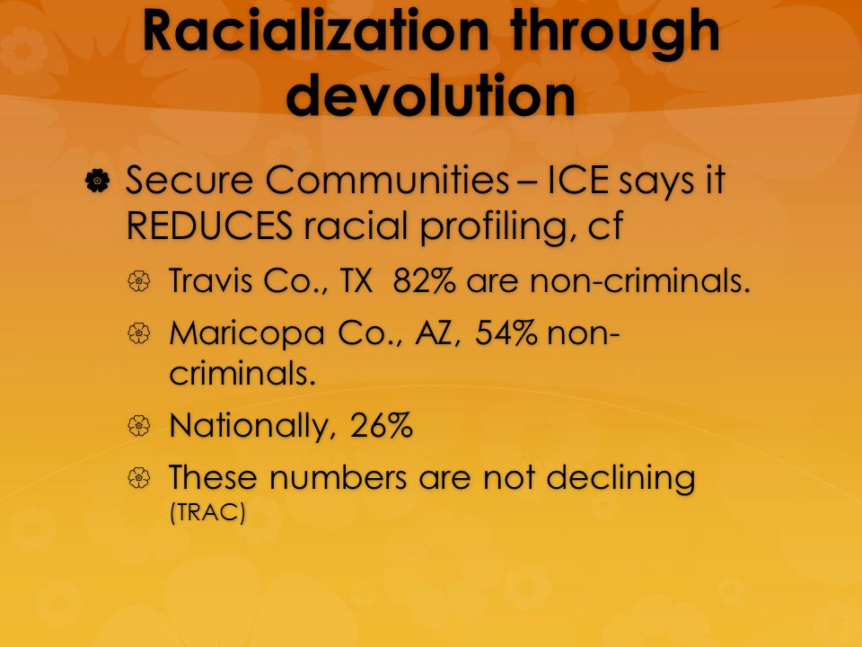 Racialization through devolution Secure Communities – ICE says it REDUCES racial profiling, cf Secure Communities – ICE says it REDUCES racial profiling, cf Travis Co., TX 82% are non-criminals.