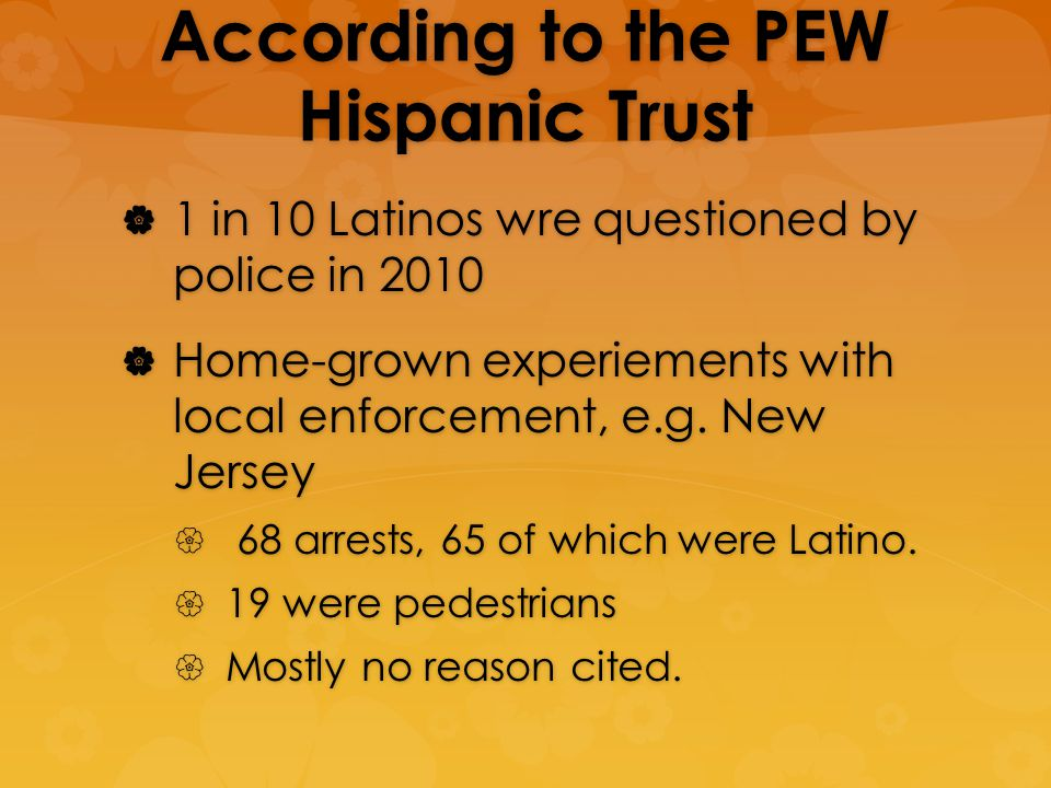 According to the PEW Hispanic Trust 1 in 10 Latinos wre questioned by police in 2010 1 in 10 Latinos wre questioned by police in 2010 Home-grown experiements with local enforcement, e.g.